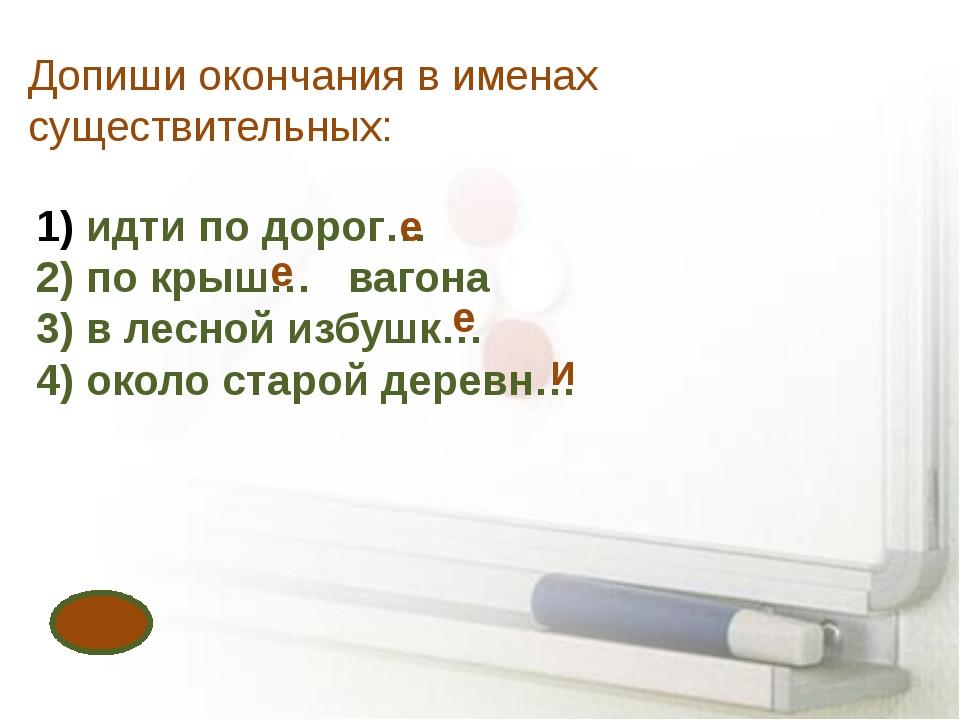 Допиши окончания в именах существительных: идти по дорог… 2) по крыш… вагона...