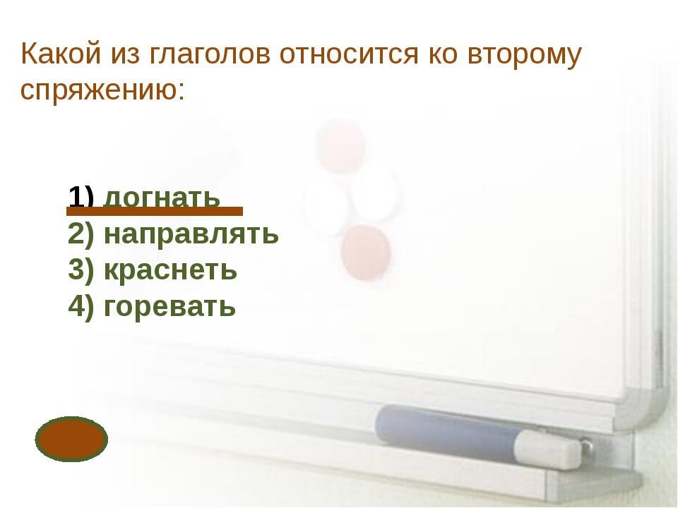 Какой из глаголов относится ко второму спряжению: догнать 2) направлять 3) кр...