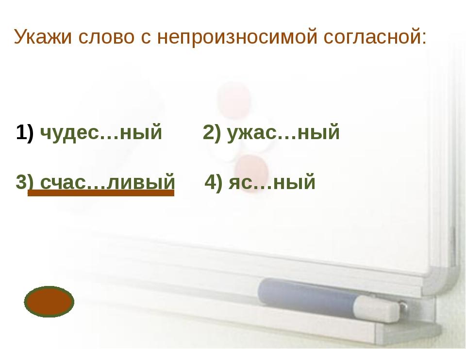 Укажи слово с непроизносимой согласной: чудес…ный 2) ужас…ный 3) счас…ливый 4...