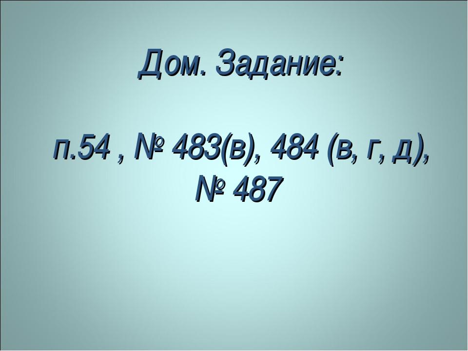Дом. Задание: п.54 , № 483(в), 484 (в, г, д), № 487
