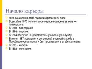 Начало карьеры 1875 зачислен в лейб-гвардии Эриванский полк В декабре 1875 по