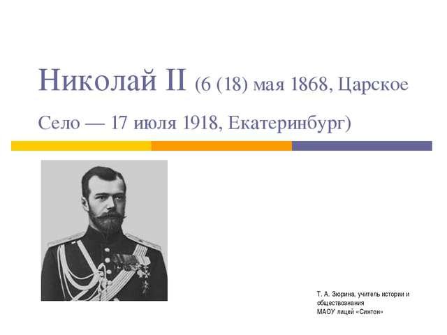 Николай II (6 (18) мая 1868, Царское Село — 17 июля 1918, Екатеринбург) Т. А....