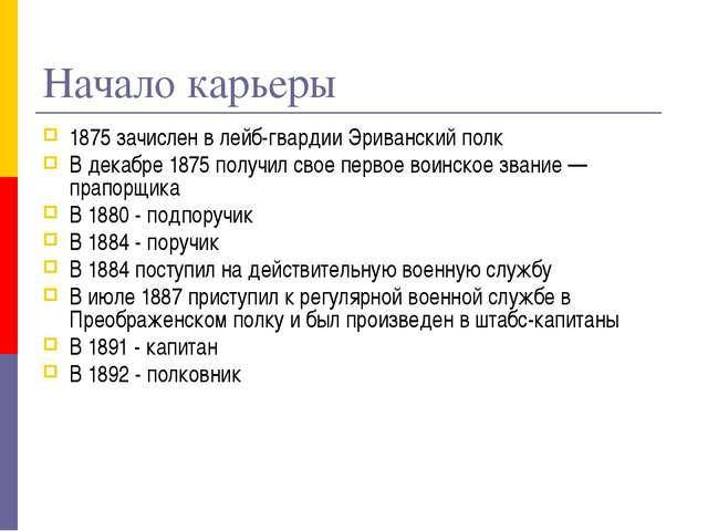 Начало карьеры 1875 зачислен в лейб-гвардии Эриванский полк В декабре 1875 по...