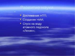 Развитие науки. Достижения НТП; Создание НИИ; Спуск на воду атомного ледокола
