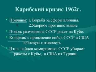 Карибский кризис 1962г. Причины: 1. Борьба за сферы влияния. 2.Ядерное прот