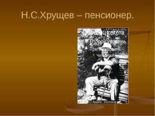 Н.С.Хрущев – пенсионер.