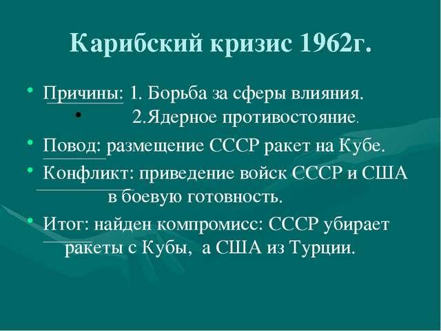 Карибский кризис 1962г. Причины: 1. Борьба за сферы влияния. 2.Ядерное прот...