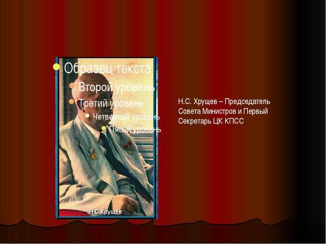 Н.С. Хрущев – Председатель Совета Министров и Первый Секретарь ЦК КПСС