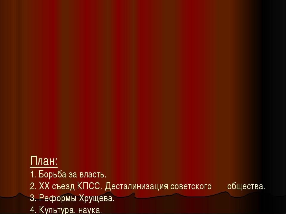 План: 1. Борьба за власть. 2. ХХ съезд КПСС. Десталинизация советского обще...