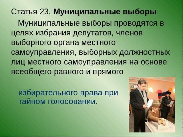 Статья 23. Муниципальные выборы Муниципальные выборы проводятся в целях избр...