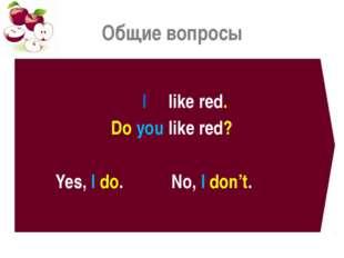 Общие вопросы I like red. Do you like red? Yes, I do. No, I don't.