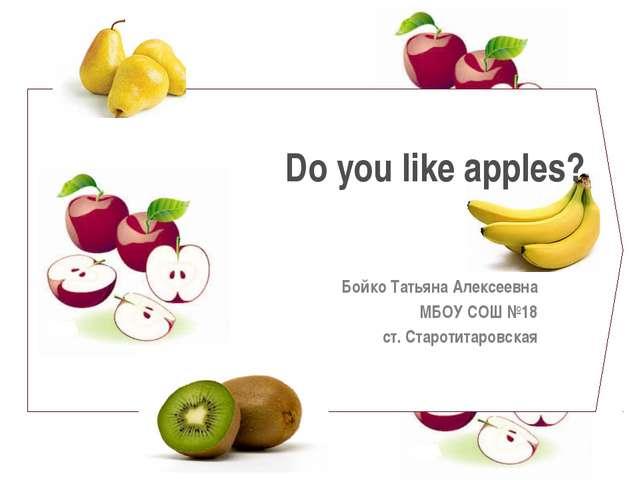 Do you like apples? Бойко Татьяна Алексеевна МБОУ СОШ №18 ст. Старотитаровская