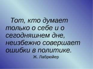 Тот, кто думает только о себе и о сегодняшнем дне, неизбежно совершает ошиб