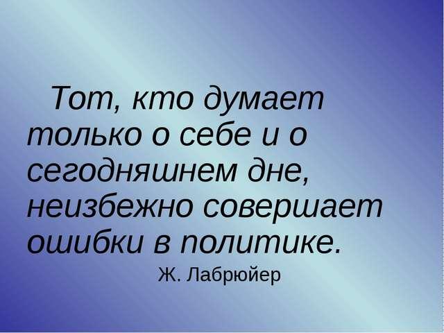 Тот, кто думает только о себе и о сегодняшнем дне, неизбежно совершает ошиб...