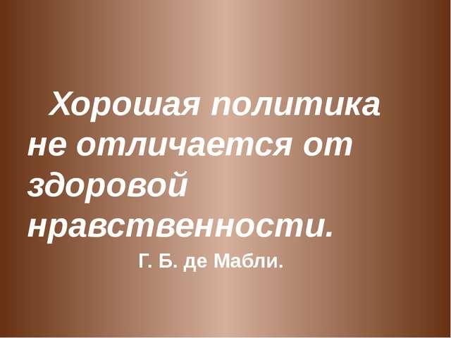 Хорошая политика не отличается от здоровой нравственности. Г. Б. де Ма...