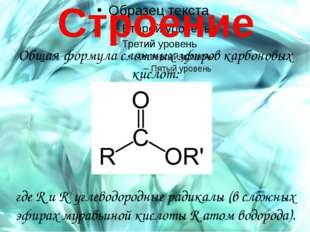 Строение Общая формула сложных эфиров карбоновых кислот: где R и R' углеводо