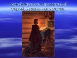 Сергей Ефошкин. Преподобный Сергий. Уединенная молитва.