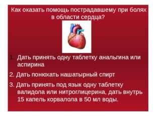 Как оказать помощь пострадавшему при болях в области сердца? Дать принять од
