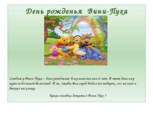 День рожденья Вини-Пуха Сегодня у Вини-Пуха – день рождения. Ему исполнилось