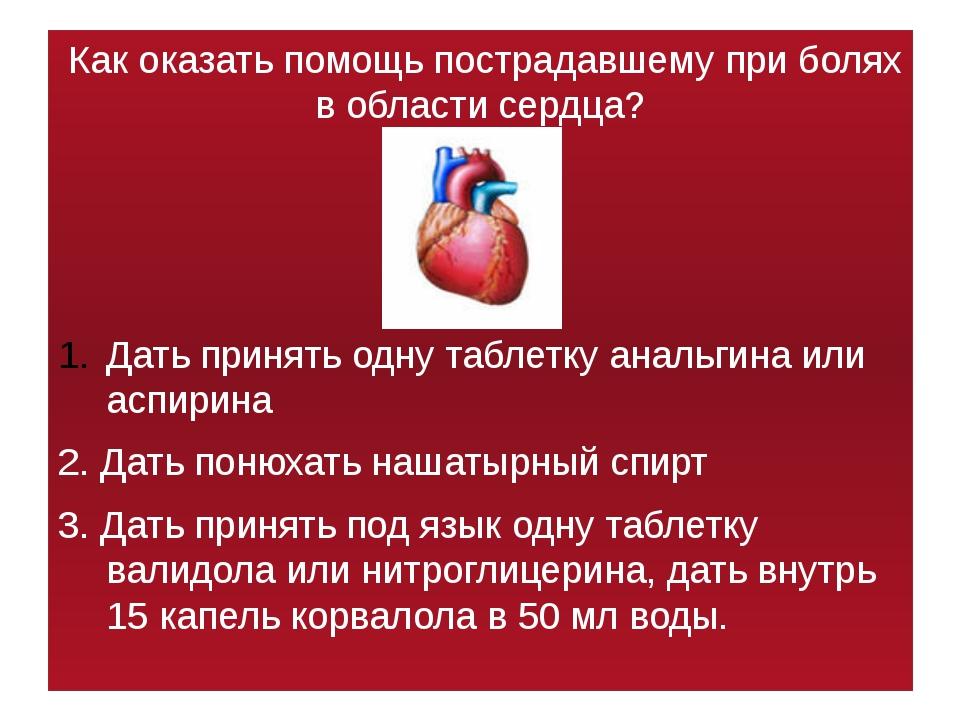 Как оказать помощь пострадавшему при болях в области сердца? Дать принять од...