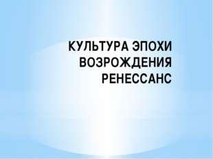 КУЛЬТУРА ЭПОХИ ВОЗРОЖДЕНИЯ РЕНЕССАНС