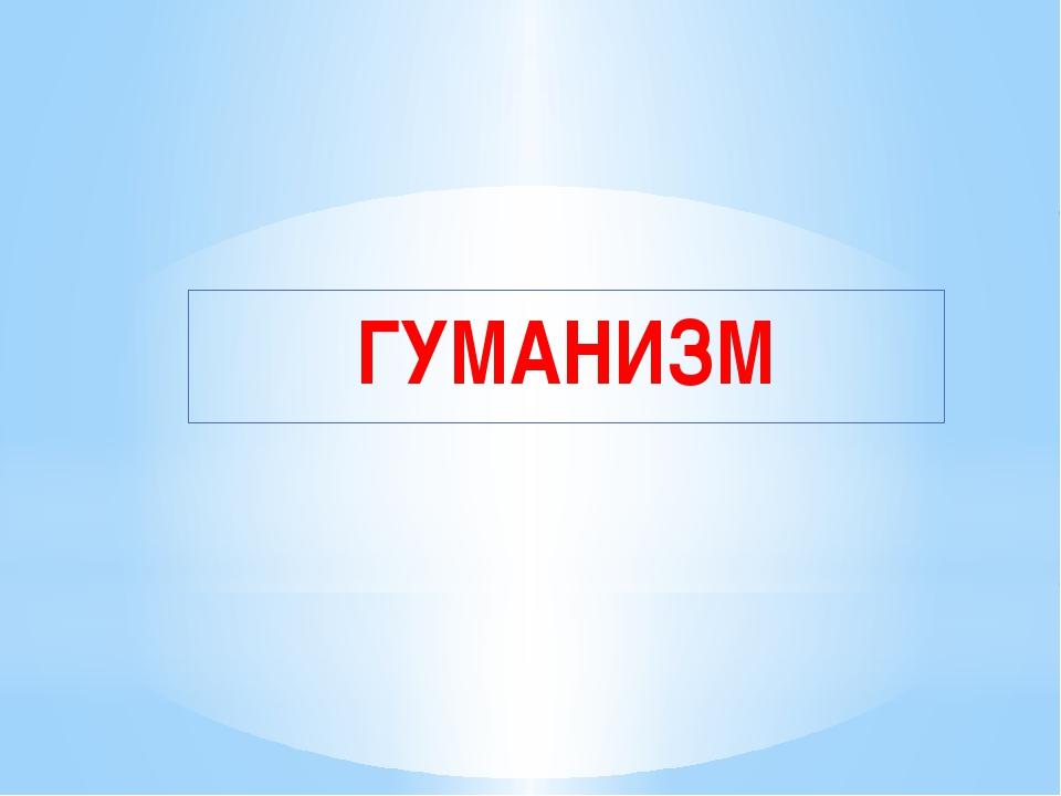 ГУМАНИЗМ