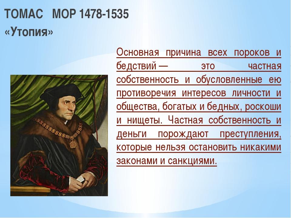 ТОМАС МОР 1478-1535 «Утопия» Основная причина всех пороков и бедствий— это...