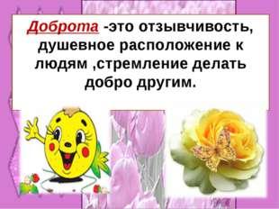 Доброта -это отзывчивость, душевное расположение к людям ,стремление делать д