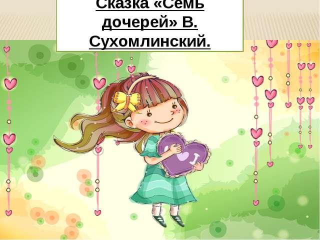 Сказка «Семь дочерей» В. Сухомлинский.