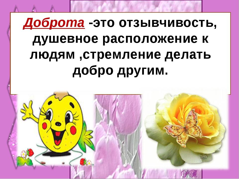 Доброта -это отзывчивость, душевное расположение к людям ,стремление делать д...