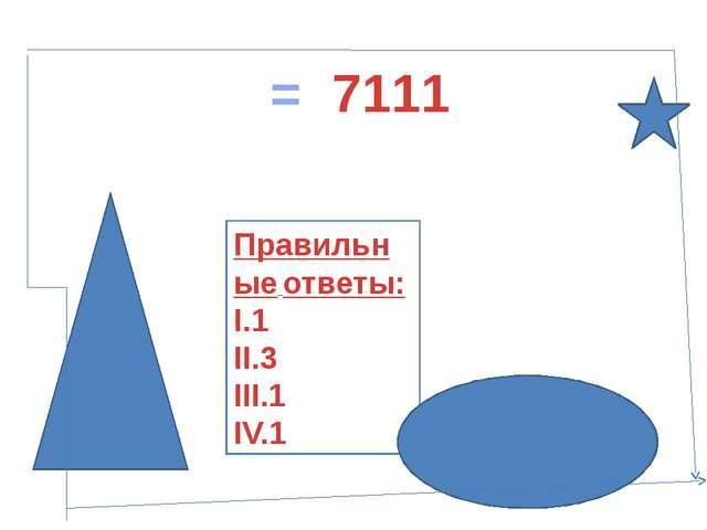Правильные ответы: I.1 II.3 III.1 IV.1 1 = 7111>