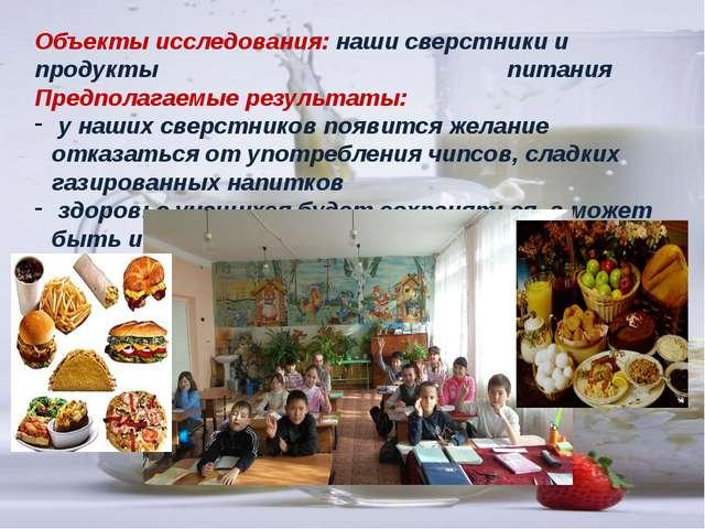 Объекты исследования: наши сверстники и продукты питания Предполагаемые резул...