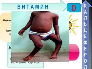 В И Т А М И Н D Отвечает за обмен фосфора, кальция, правильный рост костей. П