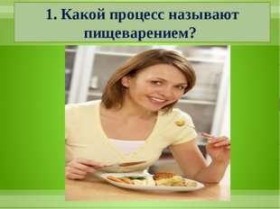 1. Какой процесс называют пищеварением?