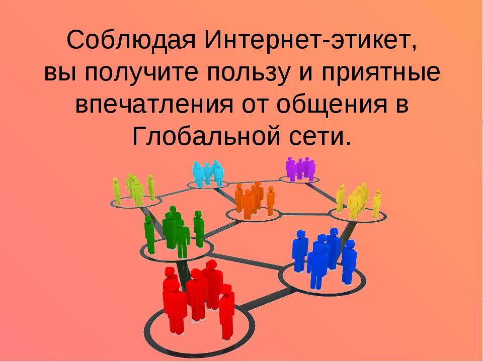 Соблюдая Интернет-этикет, вы получите пользу и приятные впечатления от общени...