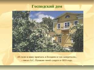 Господский дом «Я сплю и вижу приехать в Болдино и там запереться», – писал А