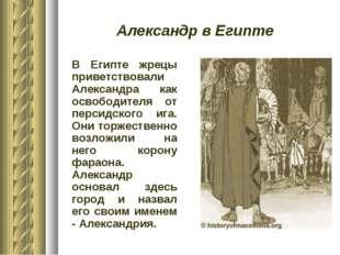 Александр в Египте В Египте жрецы приветствовали Александра как освободителя