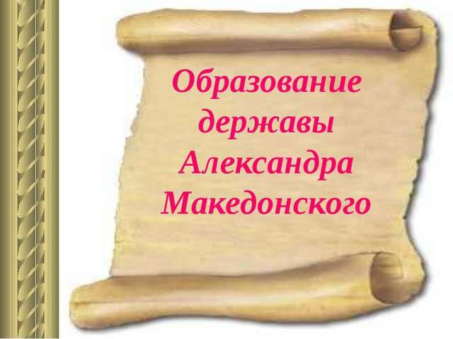 Образование державы Александра Македонского