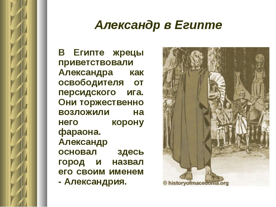 Александр в Египте В Египте жрецы приветствовали Александра как освободителя...