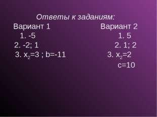 Ответы к заданиям: Вариант 1 Вариант 2 1. -5 1. 5 2. -2; 1 2. 1; 2 3. x2=3 ;