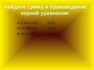 Найдите сумму и произведение корней уравнения: А) x-13x+12=0 Б) 3x-10x+3=0 В