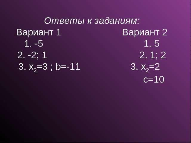 Ответы к заданиям: Вариант 1 Вариант 2 1. -5 1. 5 2. -2; 1 2. 1; 2 3. x2=3 ;...