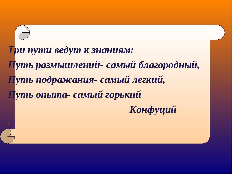 Три пути ведут к знаниям: Путь размышлений- самый благородный, Путь подражани...