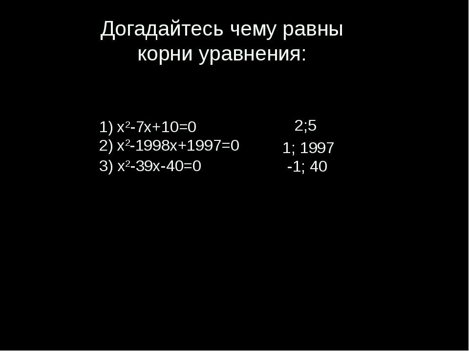 Догадайтесь чему равны корни уравнения: 1) x2-7x+10=0 2) x2-1998x+1997=0 3)...