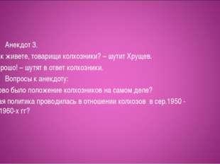 Анекдот 3. – Как живете, товарищи колхозники? – шутит Хрущев. – Хор