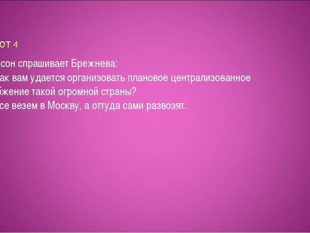 Никсон спрашивает Брежнева: — Как вам удается организовать плановое централи...