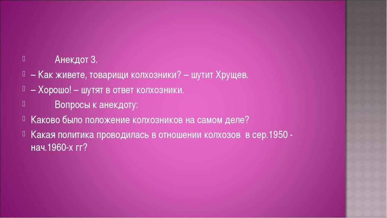 Анекдот 3. – Как живете, товарищи колхозники? – шутит Хрущев. – Хор...