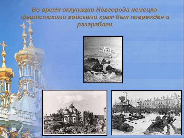 Во время оккупации Новгорода немецко-фашистскими войсками храм был повреждён...