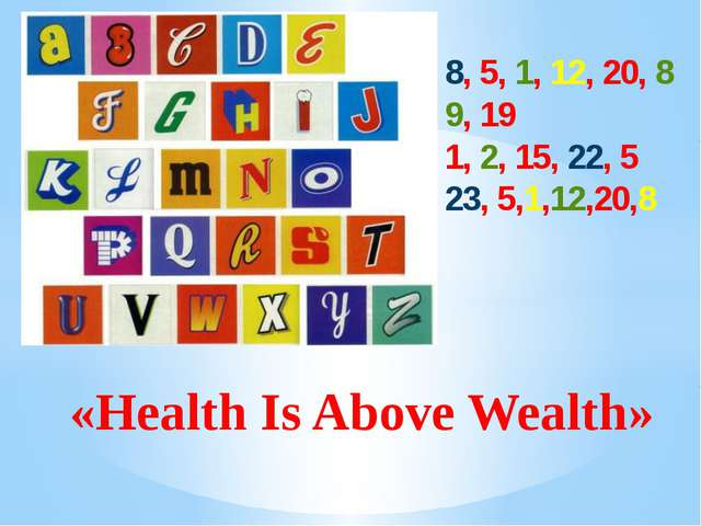 «Health Is Above Wealth» 8, 5, 1, 12, 20, 8 9, 19 1, 2, 15, 22, 5 23, 5,1,12...