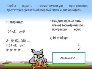 Чтобы задать геометрическую прогрессию, достаточно указать её первый член и з
